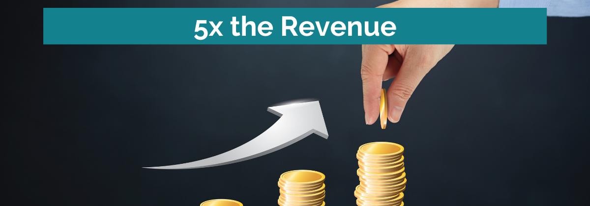 5x the Revenue