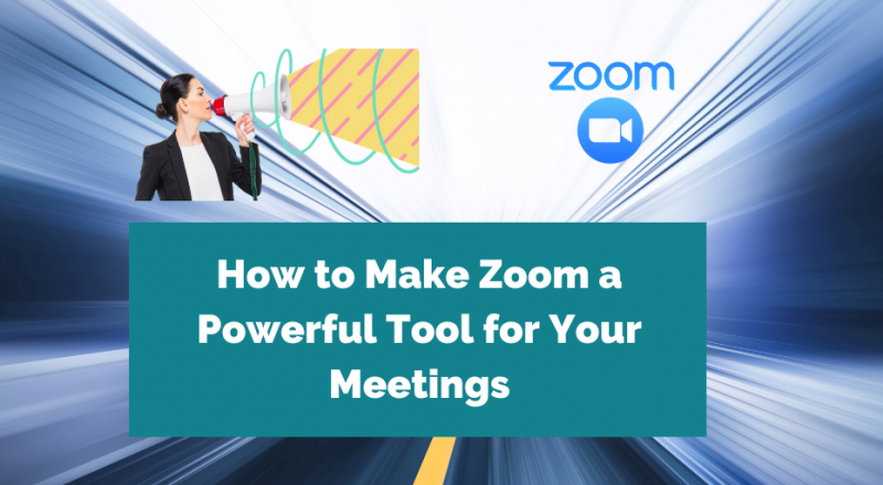 How to Make Zoom A Powerful Tool for Your Meetings