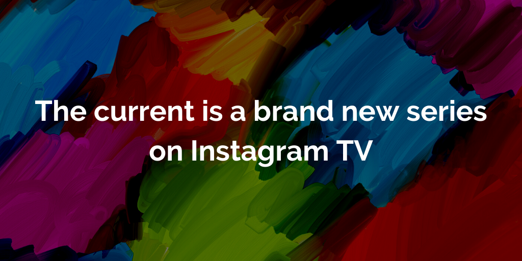 The current is a brand new series on Instagram TV