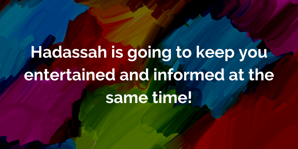 Hadaassah is going to keep you entertained and informed at the same time