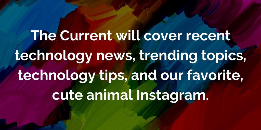 The Current will cover recent technology news, trending topics, technology tips, and our favorite, cute animal Instagram
