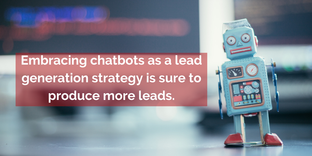 Embracing chatbots as a lead generation strategy is sure to produce more leads