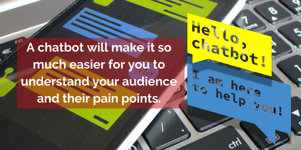 A chatbot will make it so much easier for you to understand your audience and their pain points.