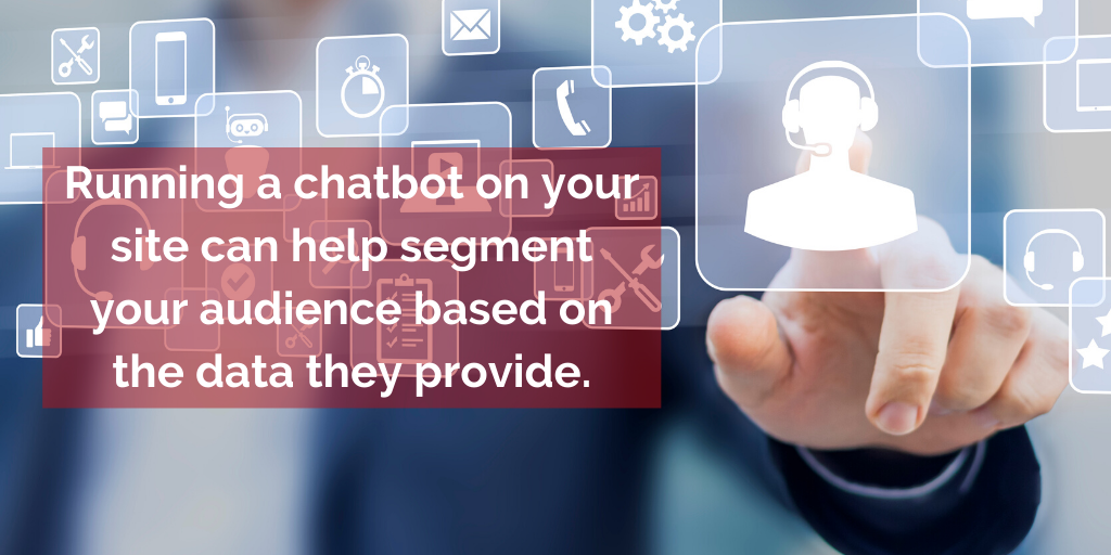 Running a chatbot on your site can help segment your audience based on the data they provide