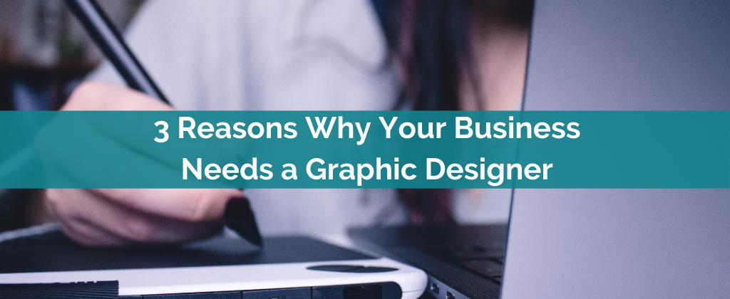 3 Reasons Why Your Business Needs a Graphic Designer
