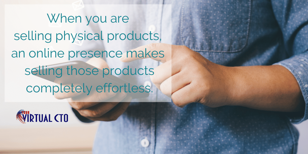 When you are selling physical products, an online presence makes selling those products completely effortless